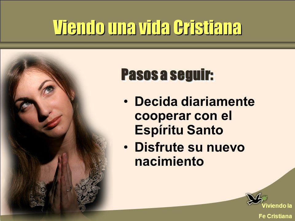 Viendo una vida Cristiana Decida diariamente cooperar con el Espíritu Santo Disfrute su nuevo nacimiento Pasos a seguir: Viviendo la Fe Cristiana