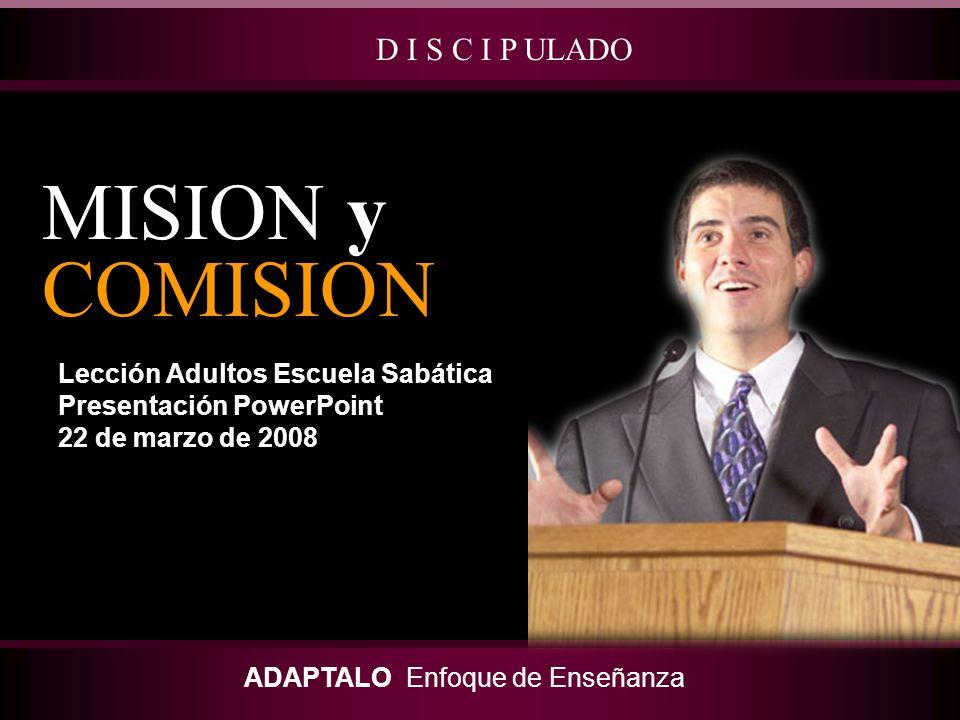 Lección Adultos Escuela Sabática Presentación PowerPoint 22 de marzo de 2008 MISION y COMISION D I S C I P ULADO ADAPTALO Enfoque de Enseñanza