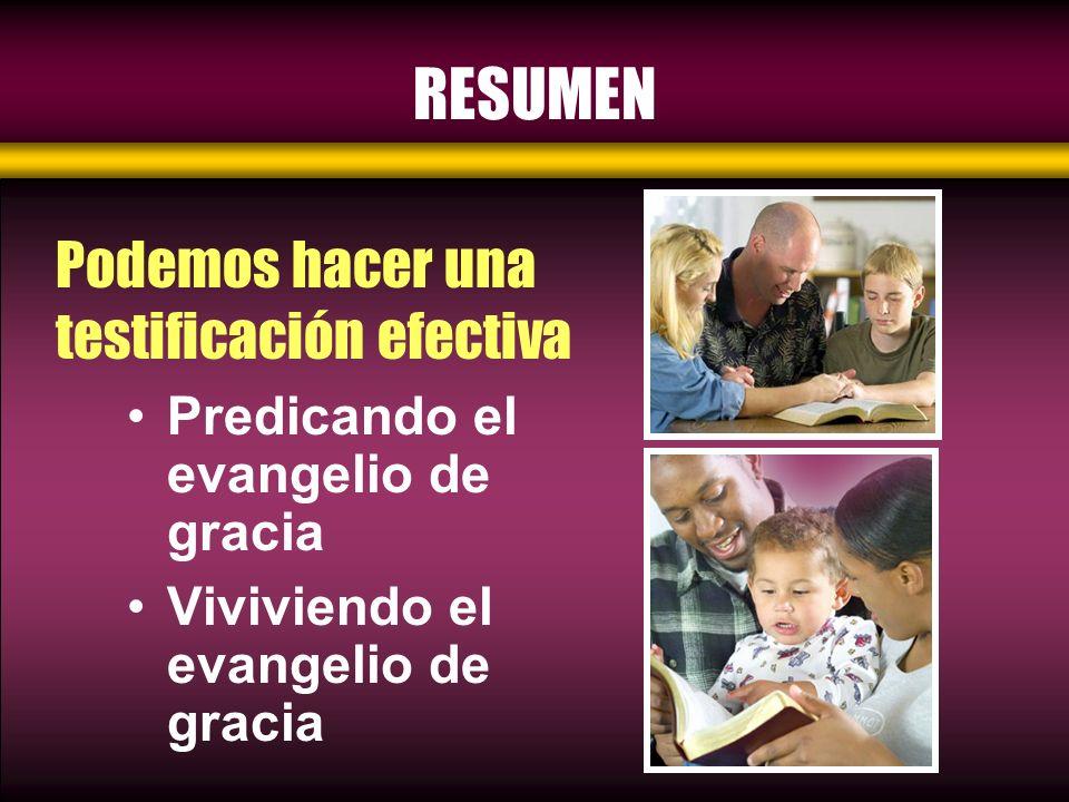 RESUMEN Predicando el evangelio de gracia Viviviendo el evangelio de gracia Podemos hacer una testificación efectiva
