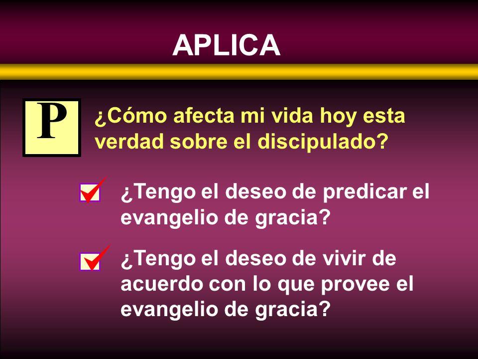 APLICA ¿Cómo afecta mi vida hoy esta verdad sobre el discipulado? ¿Tengo el deseo de predicar el evangelio de gracia? ¿Tengo el deseo de vivir de acue