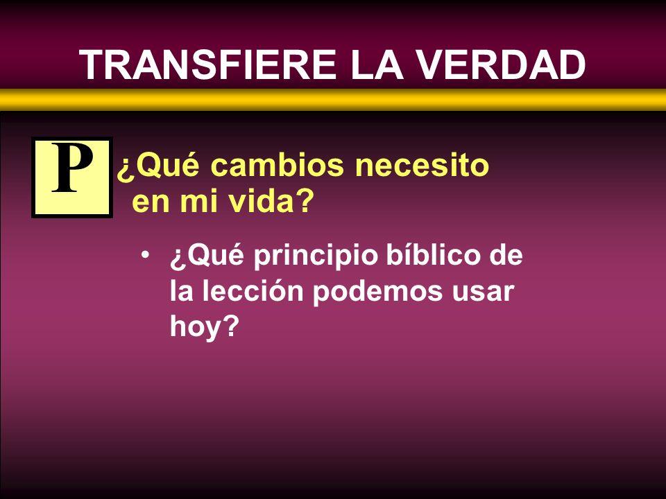 TRANSFIERE LA VERDAD ¿Qué cambios necesito en mi vida? ¿Qué principio bíblico de la lección podemos usar hoy? P