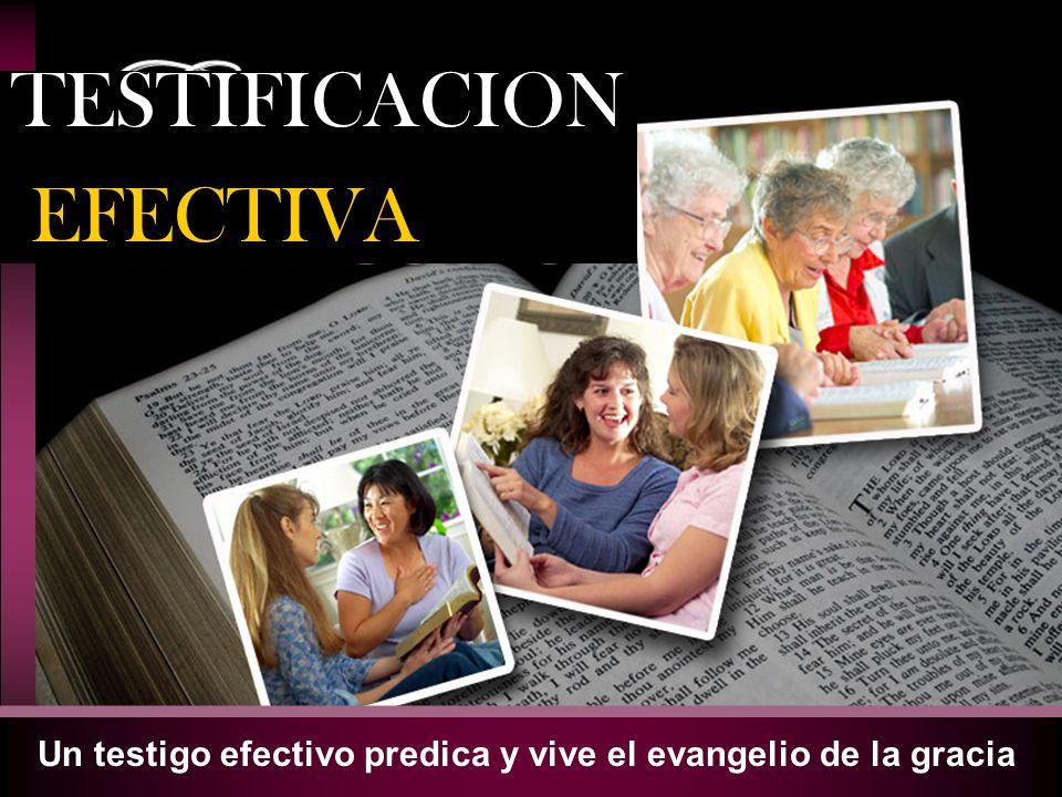 Un testigo efectivo predica y vive el evangelio de la gracia TESTIFICACION EFECTIVA