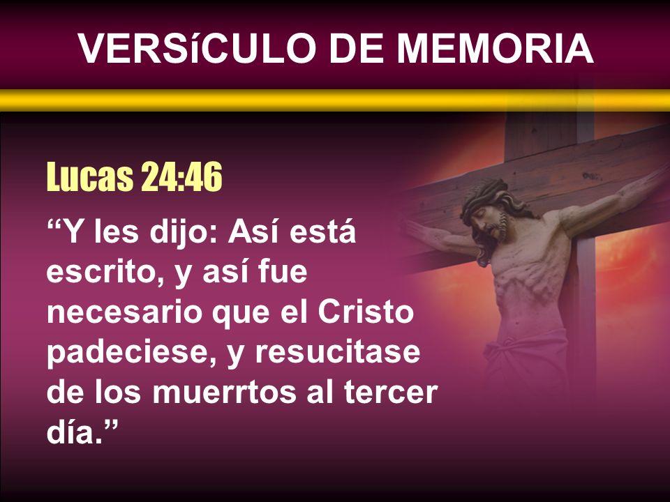 VERSíCULO DE MEMORIA Y les dijo: Así está escrito, y así fue necesario que el Cristo padeciese, y resucitase de los muerrtos al tercer día. Lucas 24:4