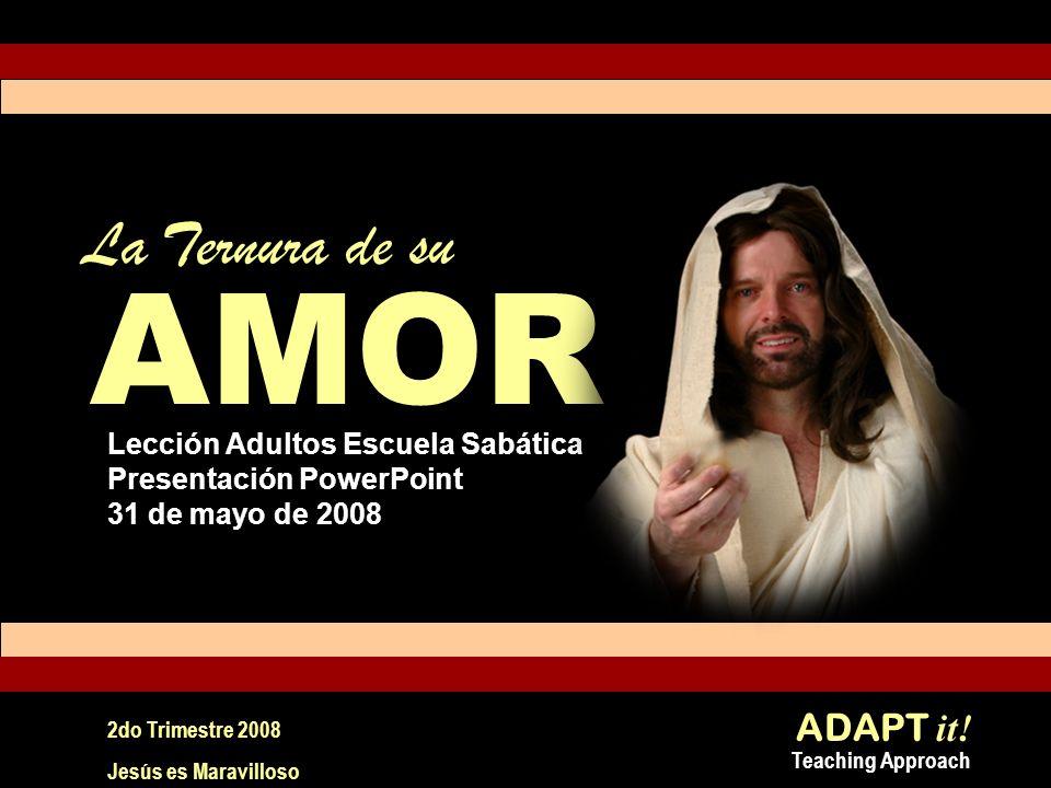 ADAPT it! Teaching Approach 2do Trimestre 2008 Jesús es Maravilloso La Ternura de su Lección Adultos Escuela Sabática Presentación PowerPoint 31 de ma