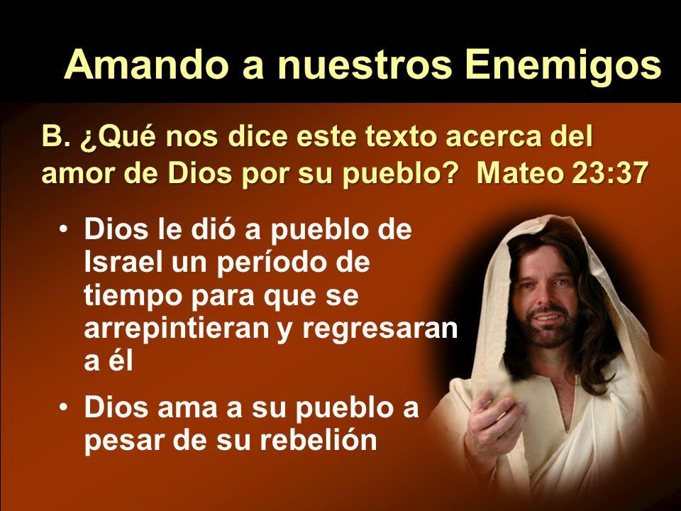 Amando a nuestros Enemigos B. ¿Qué nos dice este texto acerca del amor de Dios por su pueblo? Mateo 23:37 Dios le dió a pueblo de Israel un período de