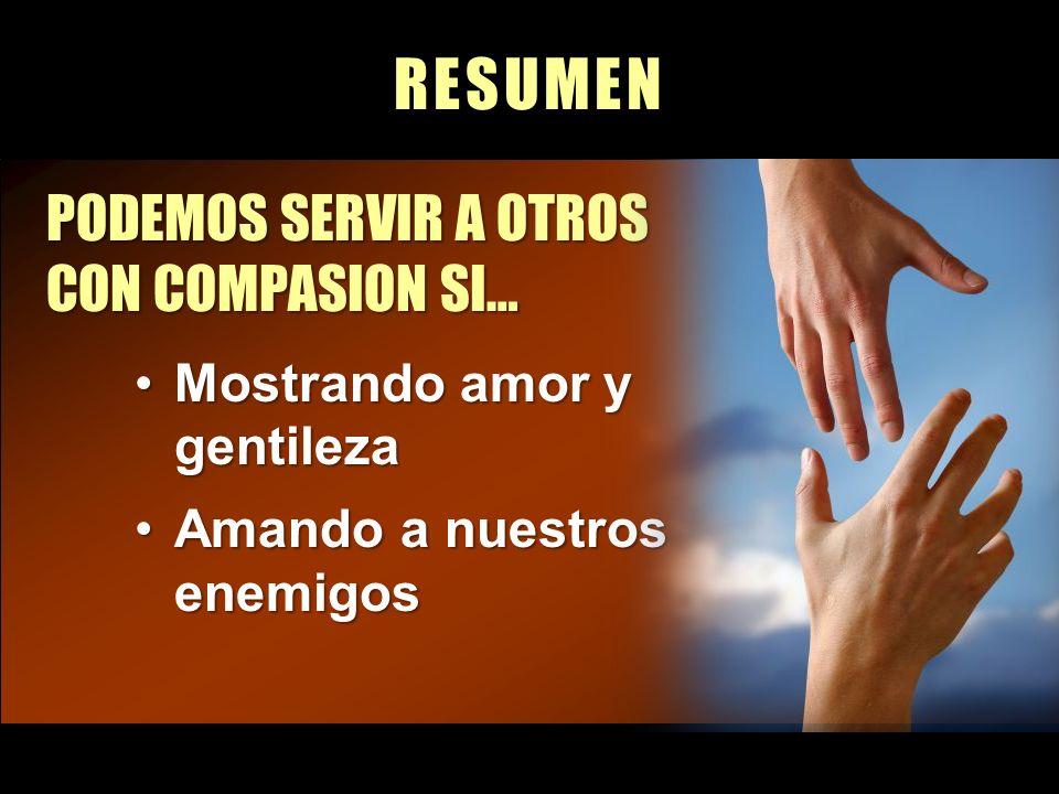 RESUMEN PODEMOS SERVIR A OTROS CON COMPASION SI… Mostrando amor y gentilezaMostrando amor y gentileza Amando a nuestros enemigosAmando a nuestros enem