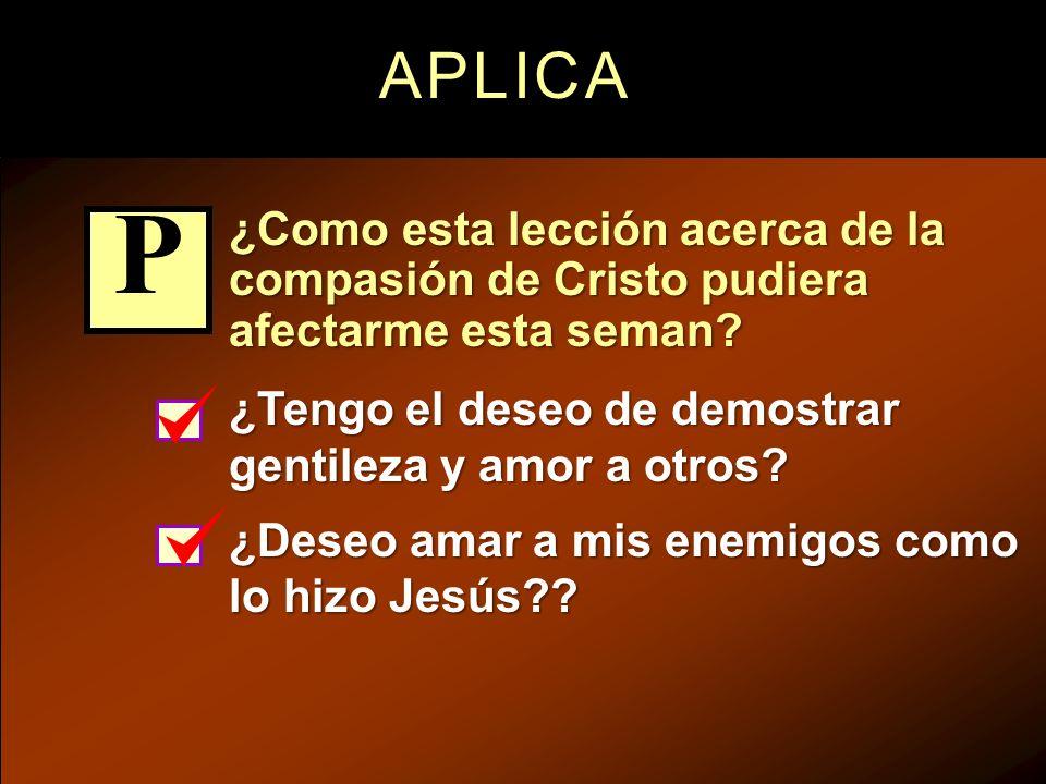 APLICA ¿Como esta lección acerca de la compasión de Cristo pudiera afectarme esta seman? ¿Tengo el deseo de demostrar gentileza y amor a otros? ¿Deseo