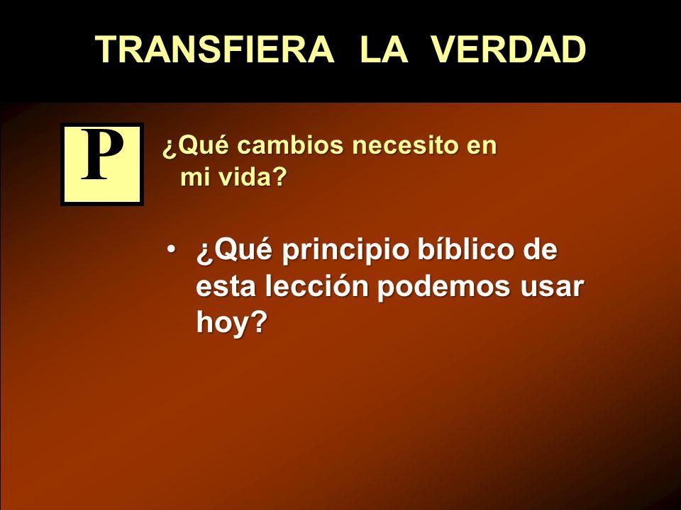 TRANSFIERA LA VERDAD ¿Qué cambios necesito en mi vida? ¿Qué cambios necesito en mi vida? ¿Qué principio bíblico de esta lección podemos usar hoy?¿Qué