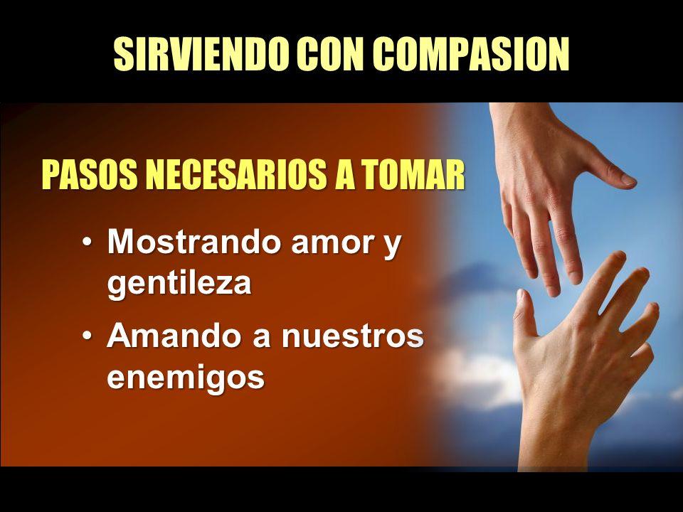SIRVIENDO CON COMPASION Mostrando amor y gentilezaMostrando amor y gentileza Amando a nuestros enemigosAmando a nuestros enemigos PASOS NECESARIOS A T