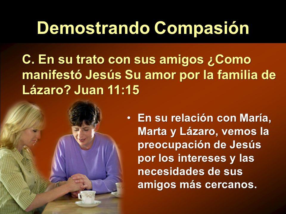 Demostrando Compasión En su relación con María, Marta y Lázaro, vemos la preocupación de Jesús por los intereses y las necesidades de sus amigos más c