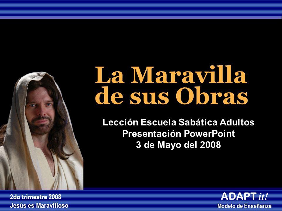 La Maravilla de sus Obras La Maravilla de sus Obras Lección Escuela Sabática Adultos Presentación PowerPoint 3 de Mayo del 2008 2do trimestre 2008 Jes