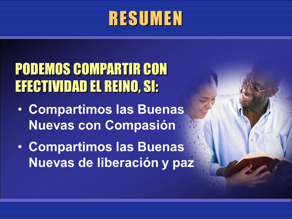 RESUMEN Compartimos las Buenas Nuevas con Compasión Compartimos las Buenas Nuevas de liberación y paz PODEMOS COMPARTIR CON EFECTIVIDAD EL REINO, SI:
