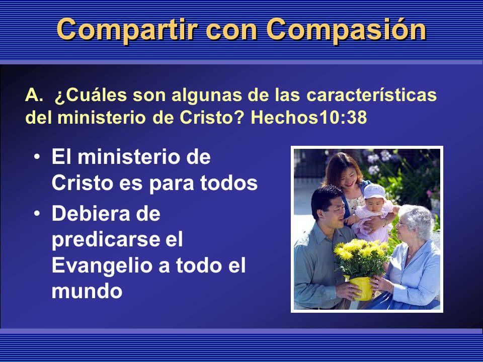 Compartir con Compasión El ministerio de Cristo es para todos Debiera de predicarse el Evangelio a todo el mundo A. ¿Cuáles son algunas de las caracte