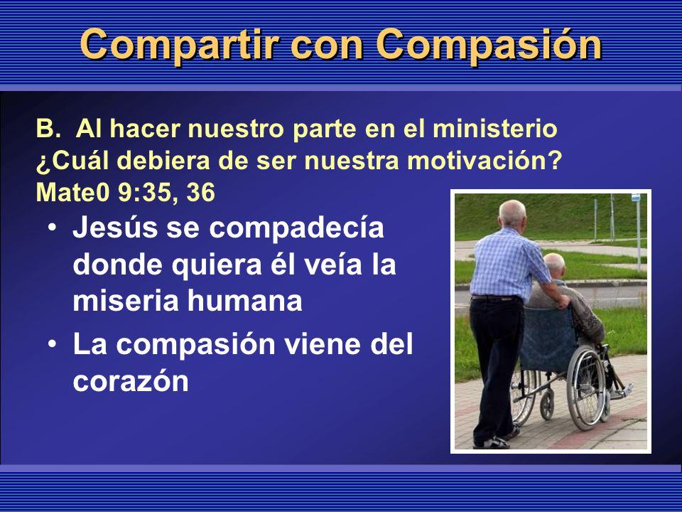 Compartir con Compasión Jesús se compadecía donde quiera él veía la miseria humana La compasión viene del corazón B. Al hacer nuestro parte en el mini