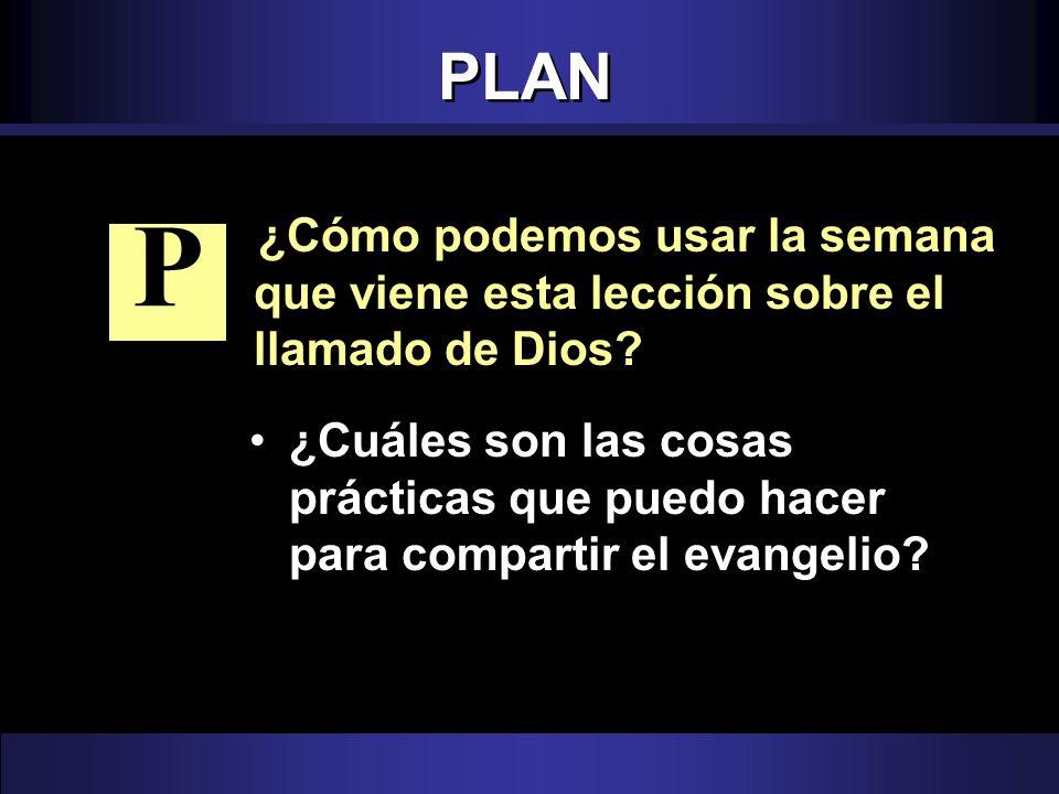 PLAN ¿Cómo podemos usar la semana que viene esta lección sobre el llamado de Dios? ¿Cuáles son las cosas prácticas que puedo hacer para compartir el e