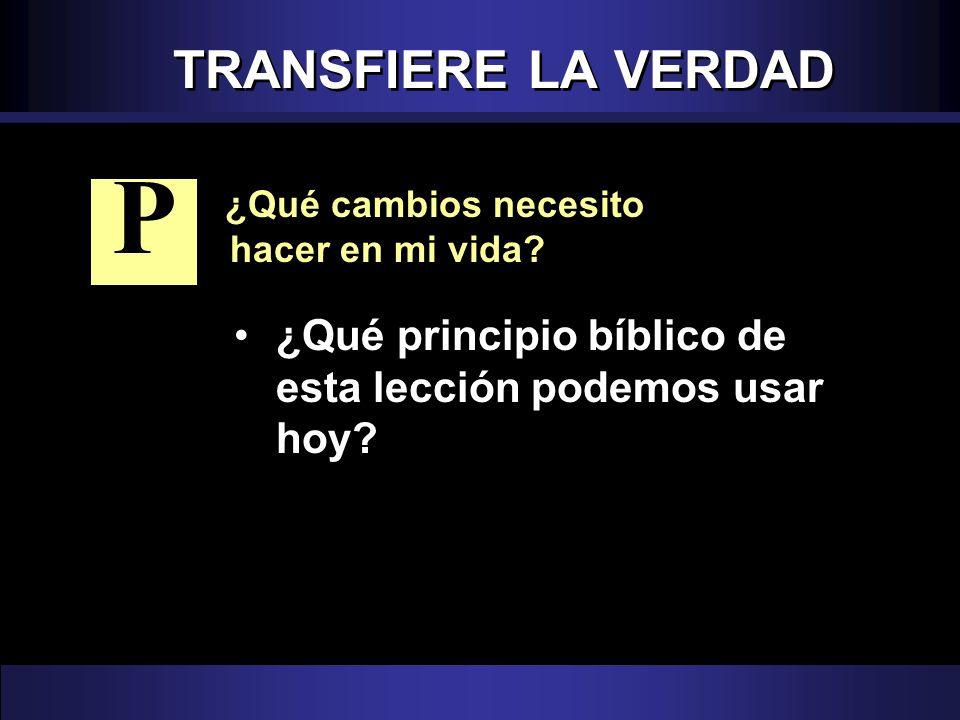 TRANSFIERE LA VERDAD ¿Qué cambios necesito hacer en mi vida? ¿Qué principio bíblico de esta lección podemos usar hoy? P