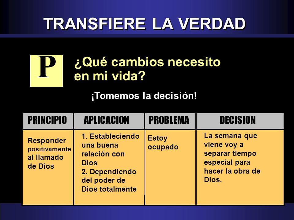TRANSFIERE LA VERDAD ¿Qué cambios necesito en mi vida? Responder positivamente al llamado de Dios Estoy ocupado 1. Estableciendo una buena relación co