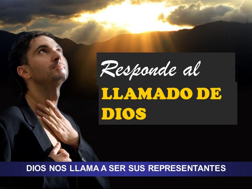 DIOS NOS LLAMA A SER SUS REPRESENTANTES Responde al LLAMADO DE DIOS