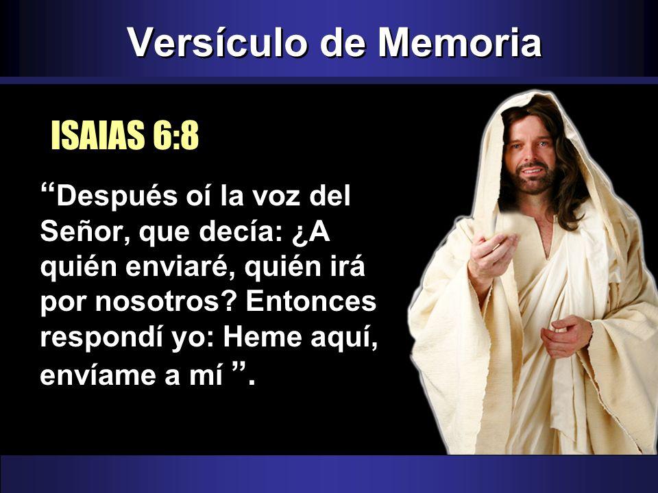 Versículo de Memoria Después oí la voz del Señor, que decía: ¿A quién enviaré, quién irá por nosotros? Entonces respondí yo: Heme aquí, envíame a mí.