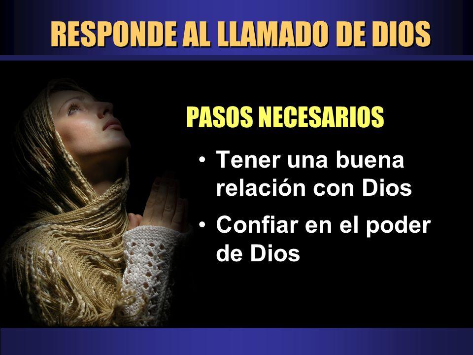 RESPONDE AL LLAMADO DE DIOS PASOS NECESARIOS Tener una buena relación con Dios Confiar en el poder de Dios