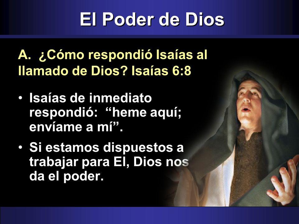 El Poder de Dios Isaías de inmediato respondió: heme aquí; envíame a mí. Si estamos dispuestos a trabajar para El, Dios nos da el poder. A. ¿Cómo resp
