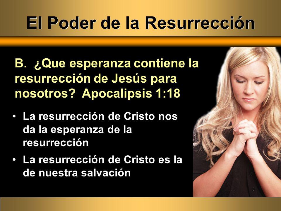 El Poder de la Resurrección B. ¿Que esperanza contiene la resurrección de Jesús para nosotros? Apocalipsis 1:18 La resurrección de Cristo nos da la es