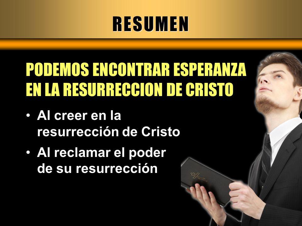 RESUMEN PODEMOS ENCONTRAR ESPERANZA EN LA RESURRECCION DE CRISTO Al creer en la resurrección de Cristo Al reclamar el poder de su resurrección