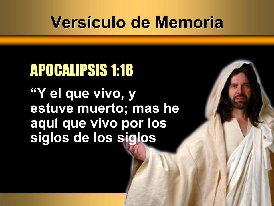 Versículo de Memoria APOCALIPSIS 1:18 Y el que vivo, y estuve muerto; mas he aquí que vivo por los siglos de los siglosY el que vivo, y estuve muerto;
