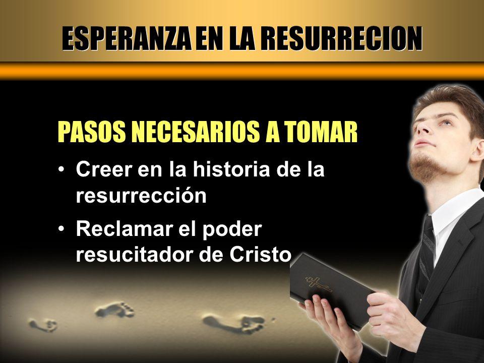 ESPERANZA EN LA RESURRECION PASOS NECESARIOS A TOMAR Creer en la historia de la resurrección Reclamar el poder resucitador de Cristo