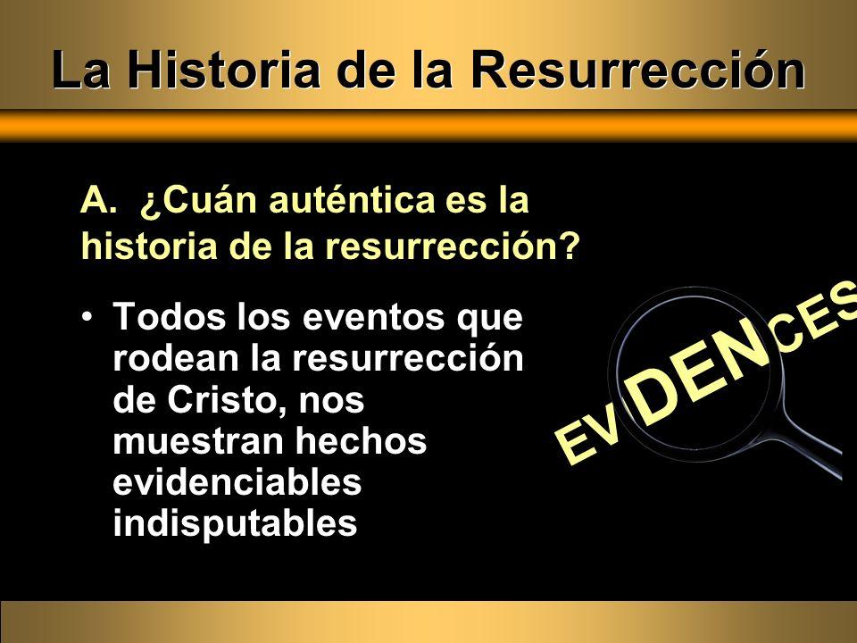 La Historia de la Resurrección Todos los eventos que rodean la resurrección de Cristo, nos muestran hechos evidenciables indisputables A. ¿Cuán autént