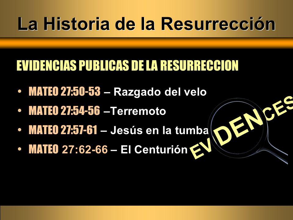 La Historia de la Resurrección EVIDENCIAS PUBLICAS DE LA RESURRECCION MATEO 27:50-53 – Razgado del velo MATEO 27:54-56 –Terremoto MATEO 27:57-61 – Jes