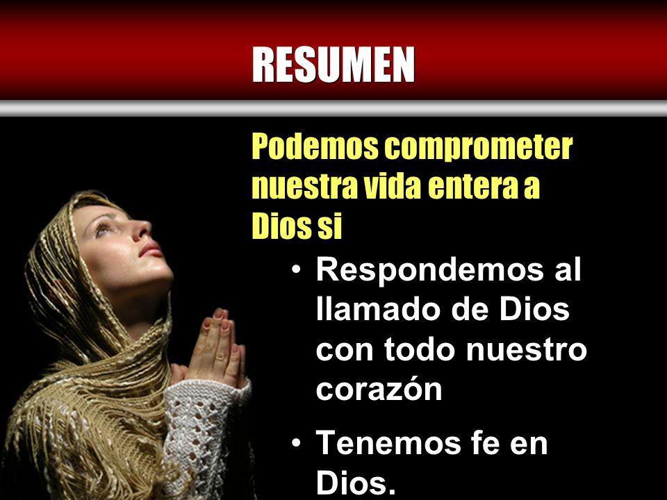 RESUMEN Respondemos al llamado de Dios con todo nuestro corazón Tenemos fe en Dios. Podemos comprometer nuestra vida entera a Dios si