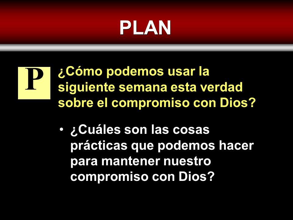 PLAN ¿Cómo podemos usar la siguiente semana esta verdad sobre el compromiso con Dios? ¿Cuáles son las cosas prácticas que podemos hacer para mantener