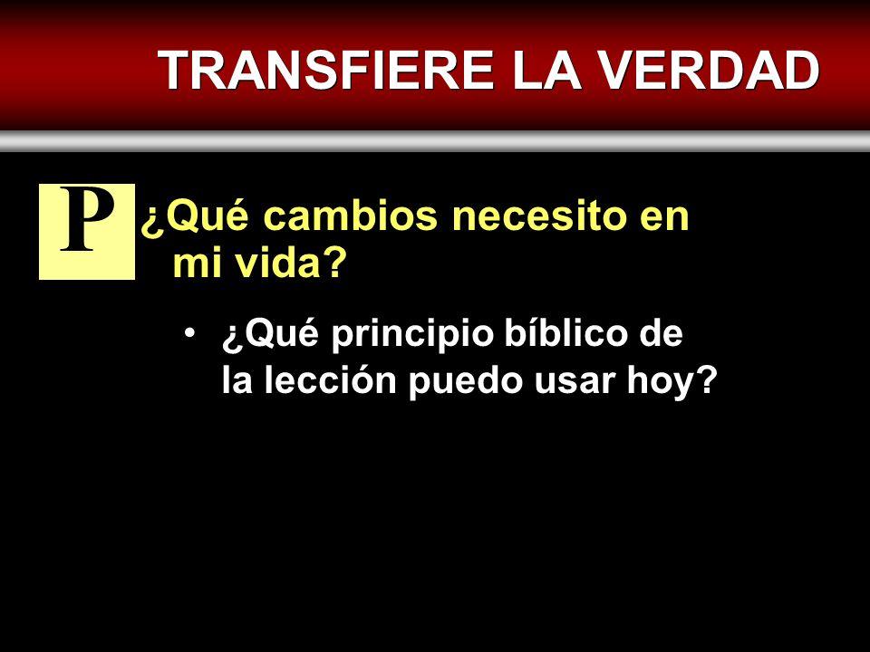 TRANSFIERE LA VERDAD ¿Qué cambios necesito en mi vida? ¿Qué principio bíblico de la lección puedo usar hoy? P