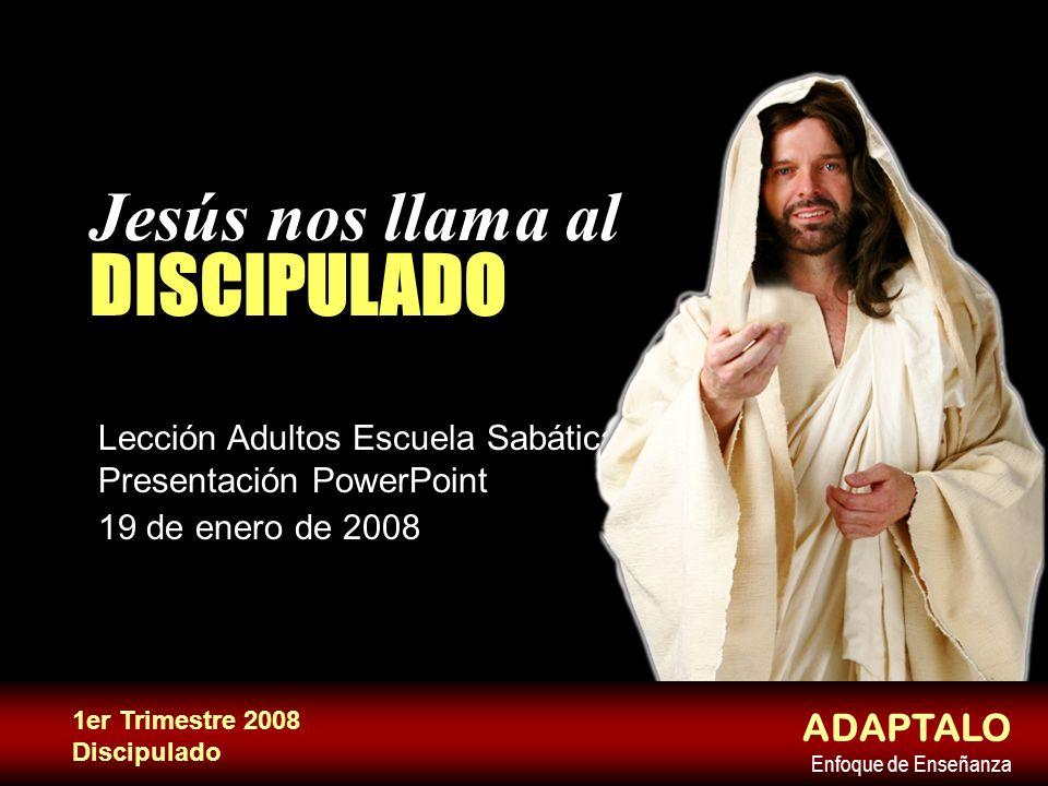 Jesús nos llama al DISCIPULADO Lección Adultos Escuela Sabática Presentación PowerPoint 19 de enero de 2008 ADAPTALO Enfoque de Enseñanza 1er Trimestr