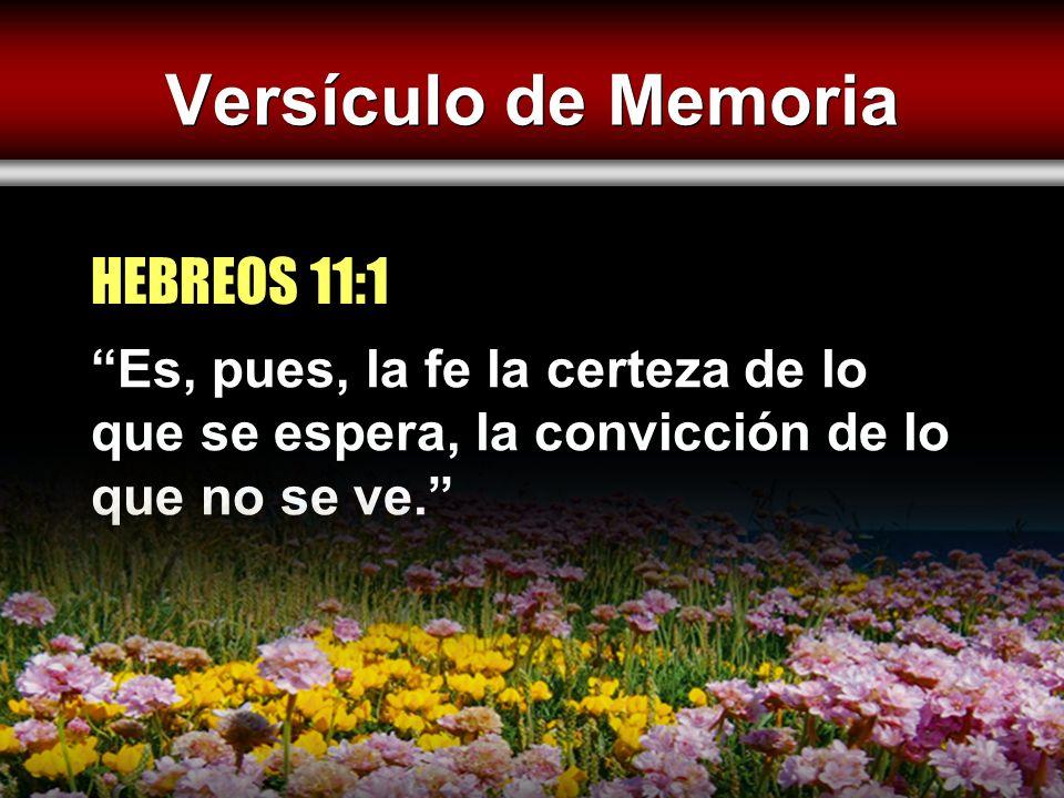 Versículo de Memoria Es, pues, la fe la certeza de lo que se espera, la convicción de lo que no se ve. HEBREOS 11:1
