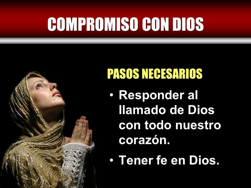 COMPROMISO CON DIOS Responder al llamado de Dios con todo nuestro corazón. Tener fe en Dios. PASOS NECESARIOS