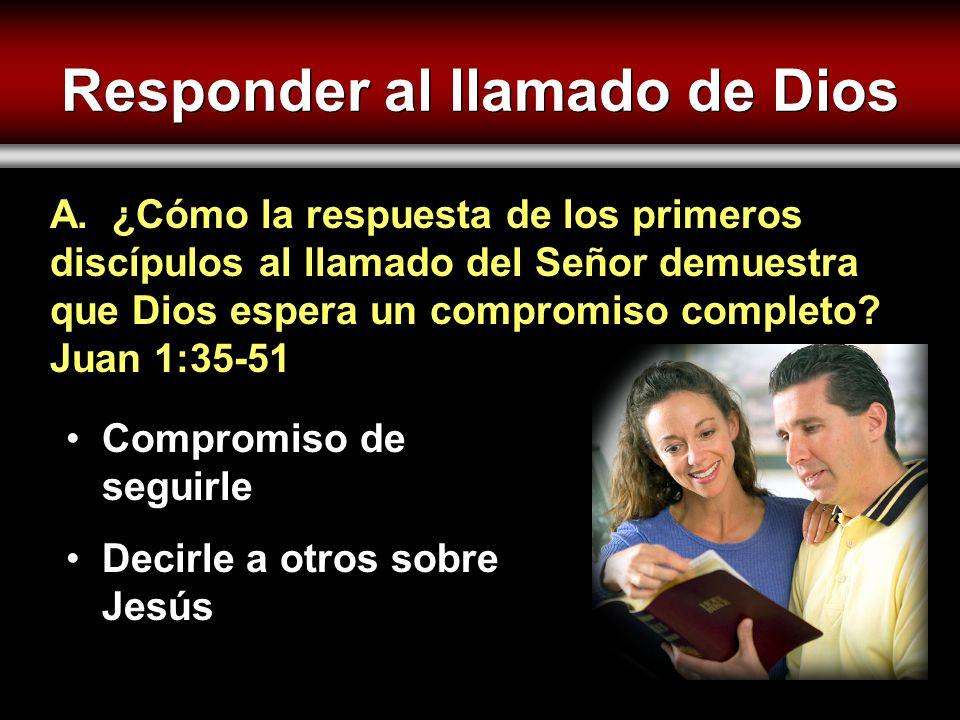 Responder al llamado de Dios Compromiso de seguirle Decirle a otros sobre Jesús A. ¿Cómo la respuesta de los primeros discípulos al llamado del Señor