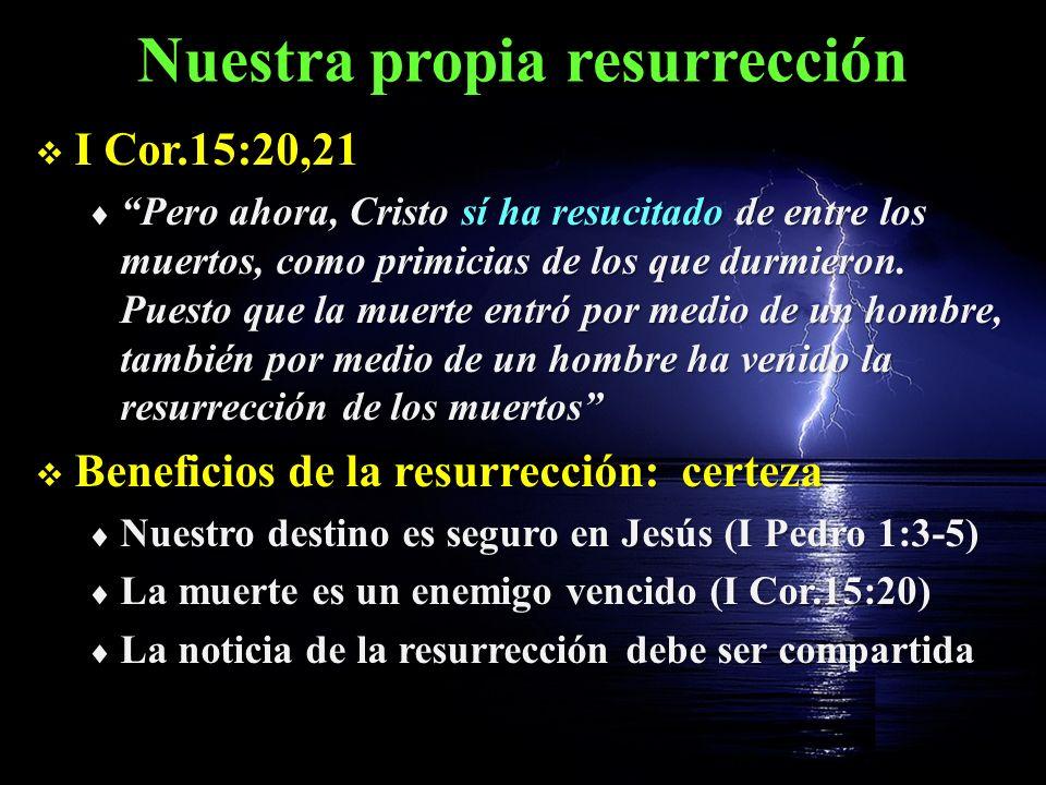 Nuestra propia resurrección I Cor.15:20,21 I Cor.15:20,21 Pero ahora, Cristo sí ha resucitado de entre los muertos, como primicias de los que durmiero