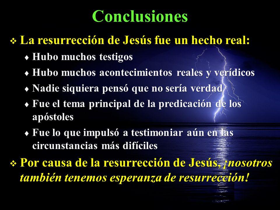 Conclusiones La resurrección de Jesús fue un hecho real: La resurrección de Jesús fue un hecho real: Hubo muchos testigos Hubo muchos testigos Hubo mu