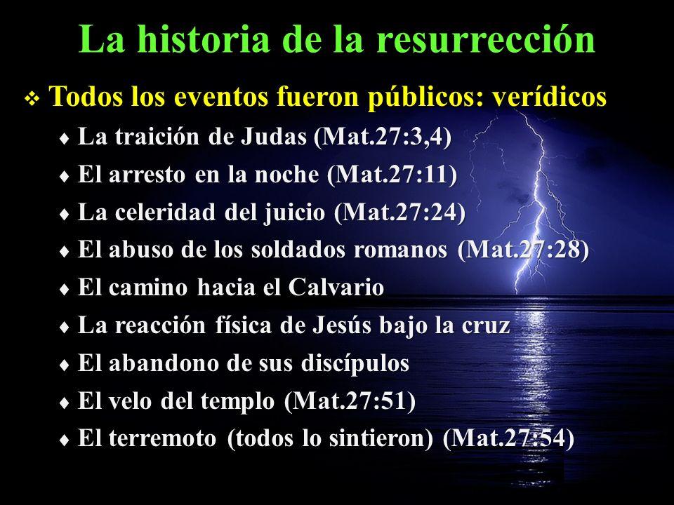 La historia de la resurrección Todos los eventos fueron públicos: verídicos Todos los eventos fueron públicos: verídicos El pedido de los líderes religiosos durante el sábado para guardar la tumba (Mat.27:62-64) El pedido de los líderes religiosos durante el sábado para guardar la tumba (Mat.27:62-64) El ángel y los guardias (Mat.28:2-4) El ángel y los guardias (Mat.28:2-4) El comportamiento de las mujeres (Mat.28:8) El comportamiento de las mujeres (Mat.28:8) Los ángeles: ¡Él no está aquí.