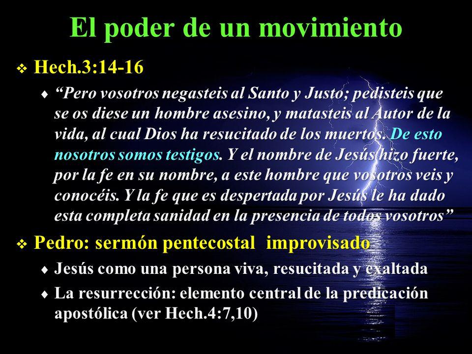 El poder de un movimiento Hech.3:14-16 Hech.3:14-16 Pero vosotros negasteis al Santo y Justo; pedisteis que se os diese un hombre asesino, y matasteis