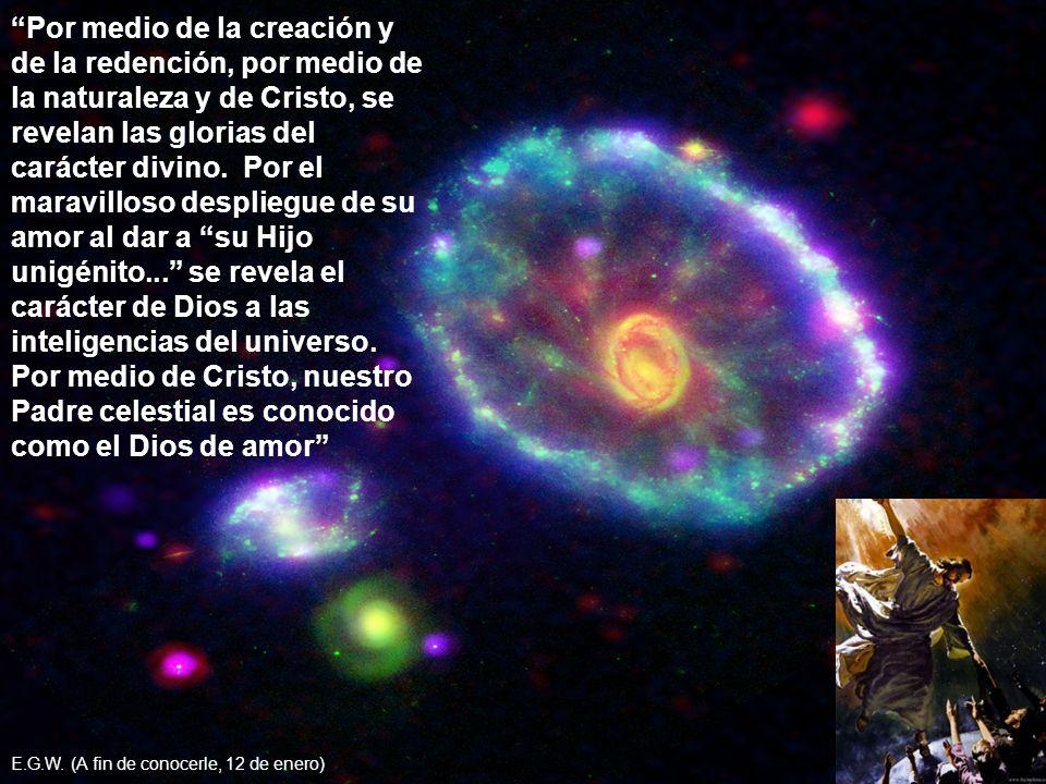 Por medio de la creación y de la redención, por medio de la naturaleza y de Cristo, se revelan las glorias del carácter divino. Por el maravilloso des