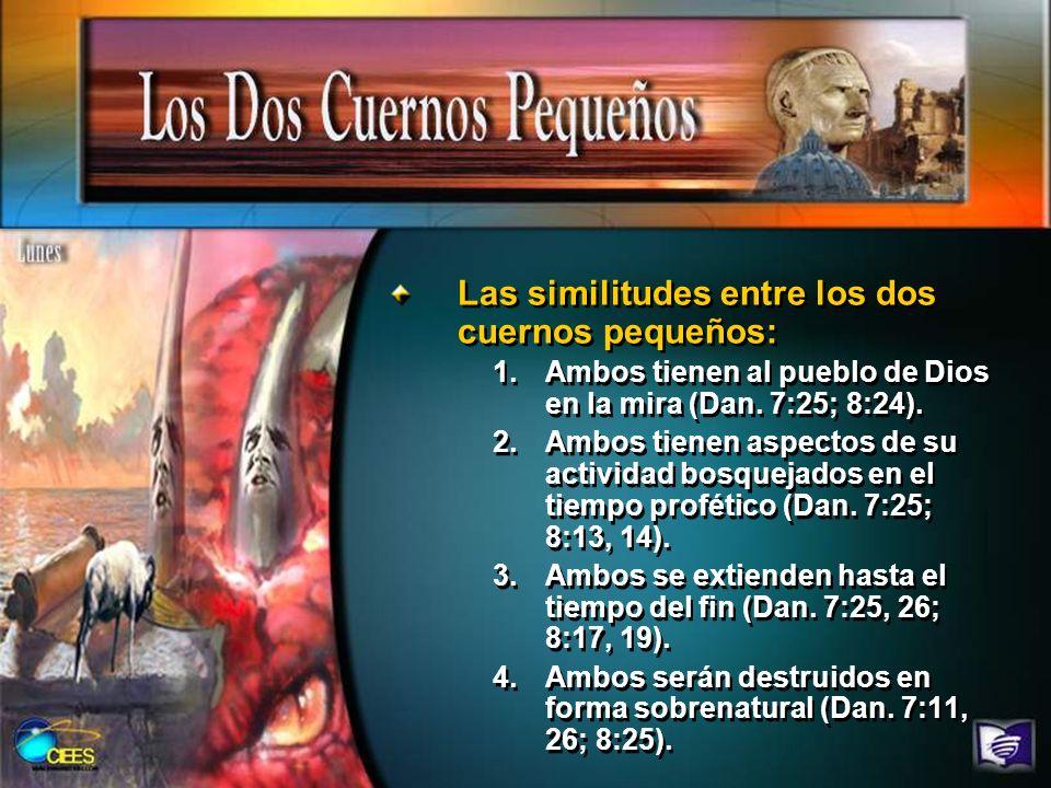 Las similitudes entre los dos cuernos pequeños: 1.Ambos tienen al pueblo de Dios en la mira (Dan. 7:25; 8:24). 2.Ambos tienen aspectos de su actividad
