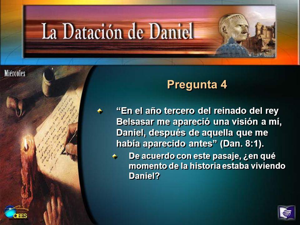 Pregunta 4 En el año tercero del reinado del rey Belsasar me apareció una visión a mí, Daniel, después de aquella que me había aparecido antes (Dan. 8