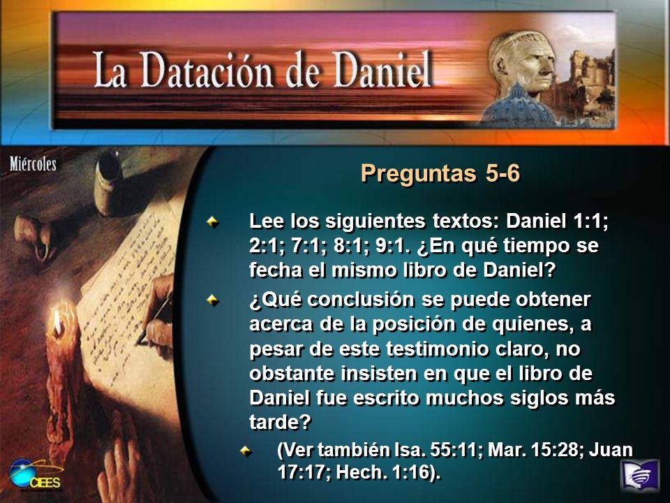 Preguntas 5-6 Lee los siguientes textos: Daniel 1:1; 2:1; 7:1; 8:1; 9:1. ¿En qué tiempo se fecha el mismo libro de Daniel? ¿Qué conclusión se puede ob