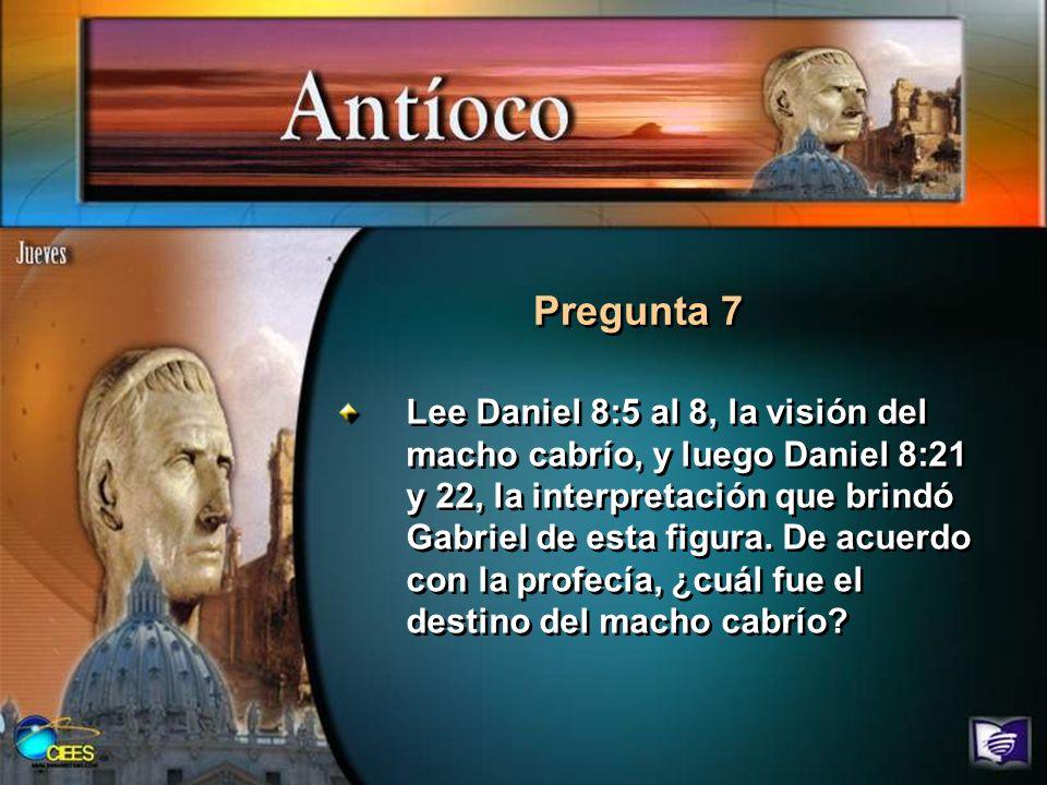 Pregunta 7 Lee Daniel 8:5 al 8, la visión del macho cabrío, y luego Daniel 8:21 y 22, la interpretación que brindó Gabriel de esta figura. De acuerdo