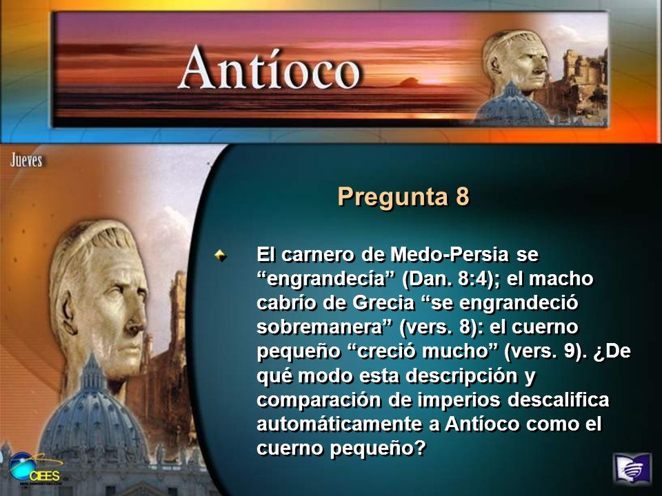 Pregunta 8 El carnero de Medo-Persia se engrandecía (Dan. 8:4); el macho cabrío de Grecia se engrandeció sobremanera (vers. 8): el cuerno pequeño crec