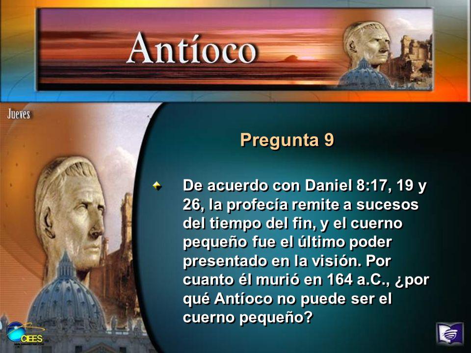 Pregunta 9 De acuerdo con Daniel 8:17, 19 y 26, la profecía remite a sucesos del tiempo del fin, y el cuerno pequeño fue el último poder presentado en