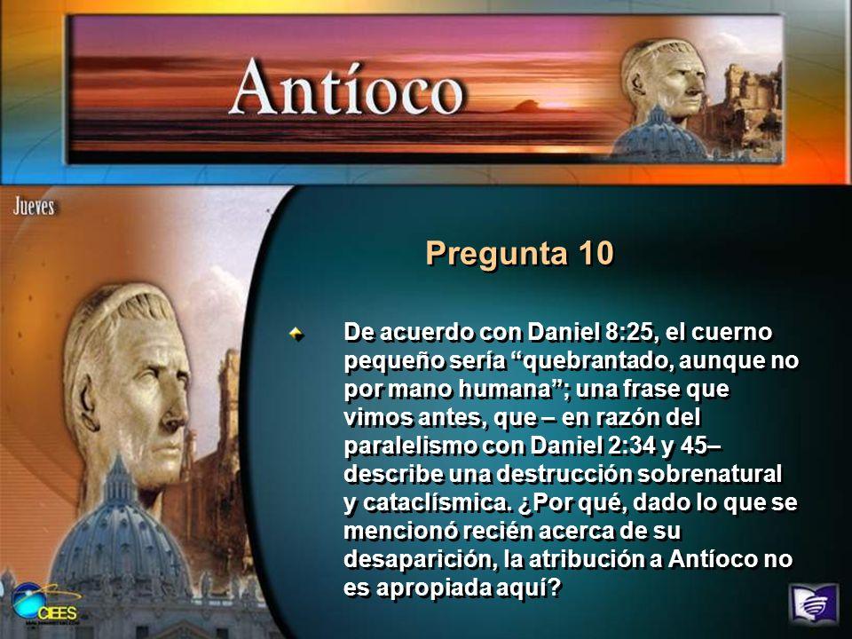 Pregunta 10 De acuerdo con Daniel 8:25, el cuerno pequeño sería quebrantado, aunque no por mano humana; una frase que vimos antes, que – en razón del